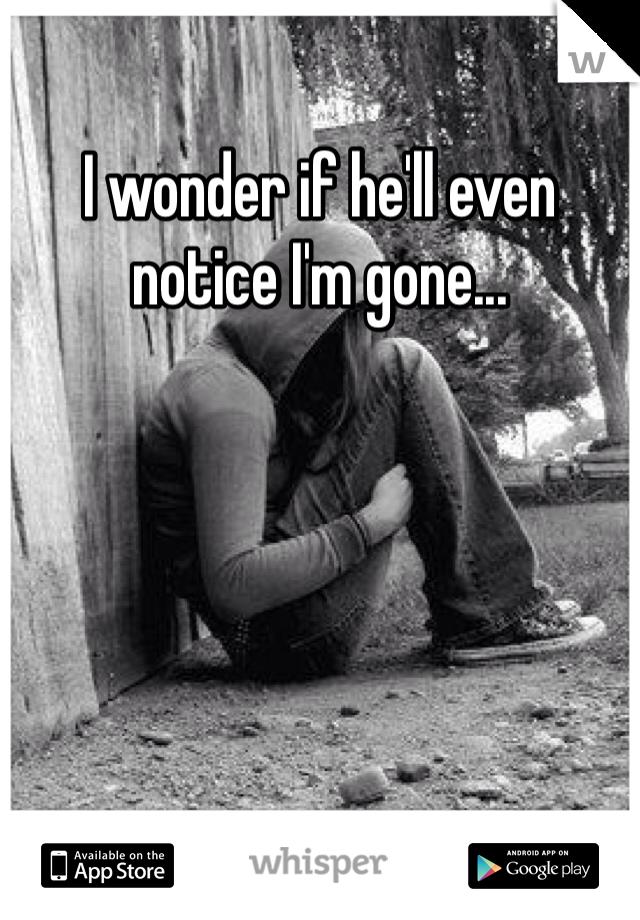 I wonder if he'll even notice I'm gone...