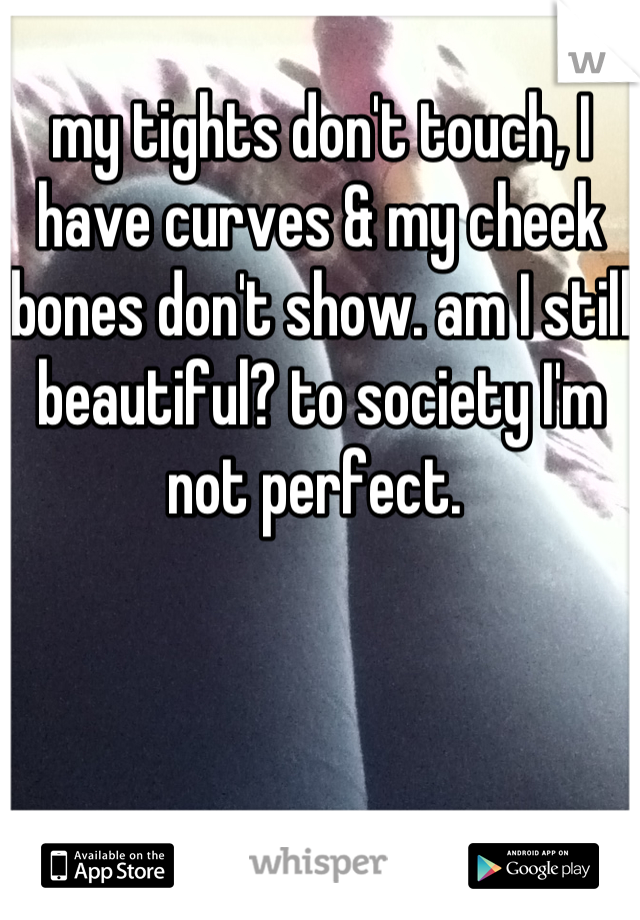 my tights don't touch, I have curves & my cheek bones don't show. am I still beautiful? to society I'm not perfect.