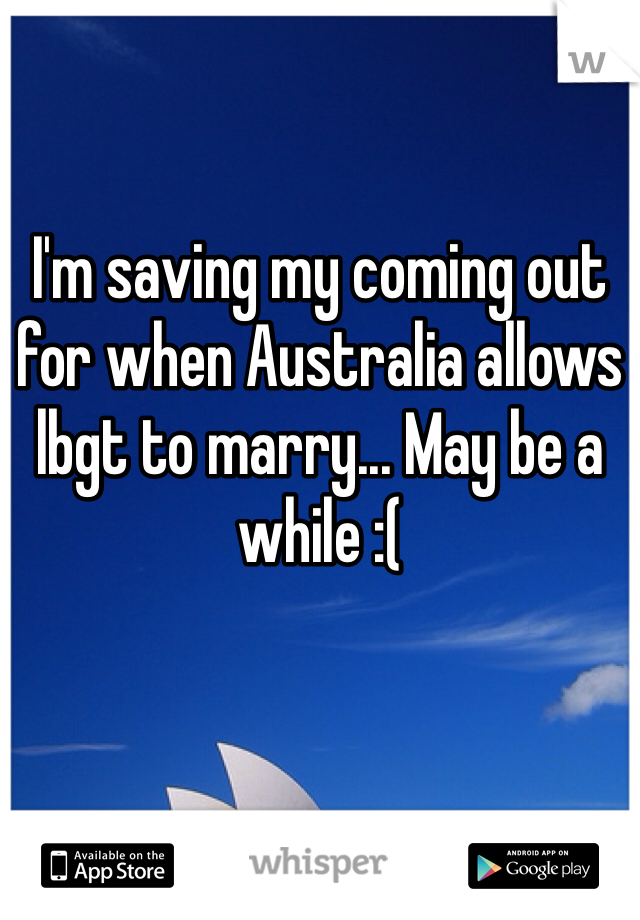I'm saving my coming out for when Australia allows lbgt to marry... May be a while :(