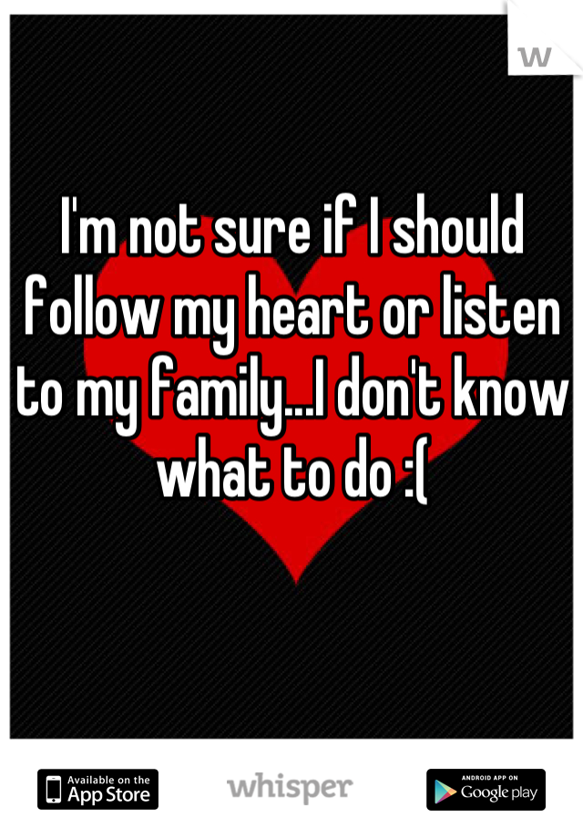 I'm not sure if I should follow my heart or listen to my family...I don't know what to do :(