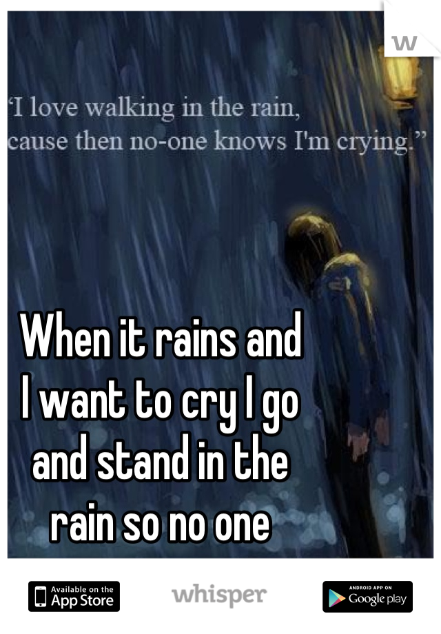 When it rains and  I want to cry I go  and stand in the  rain so no one  can see my tears