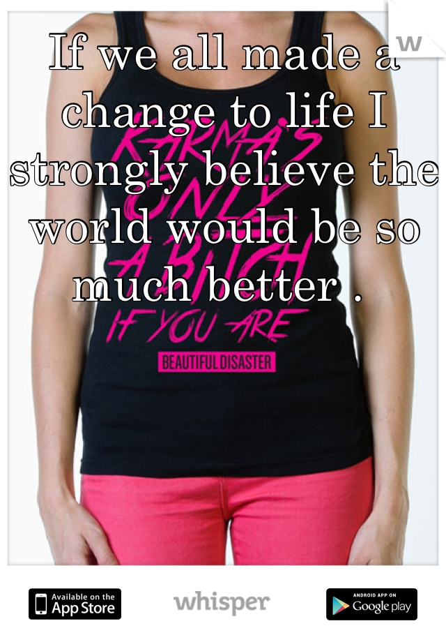 If we all made a change to life I strongly believe the world would be so much better .