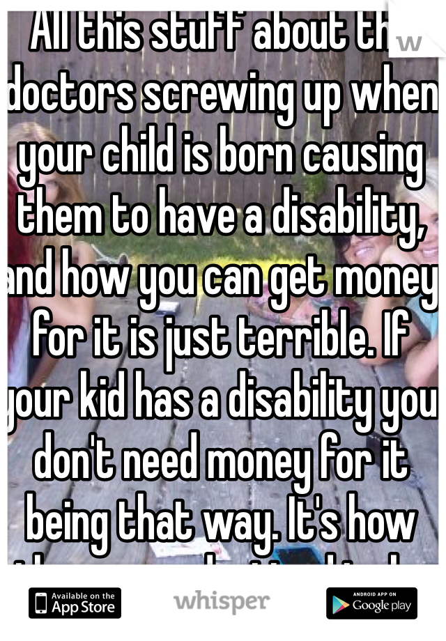 All this stuff about the doctors screwing up when your child is born causing them to have a disability, and how you can get money for it is just terrible. If your kid has a disability you don't need money for it being that way. It's how they were destined to be