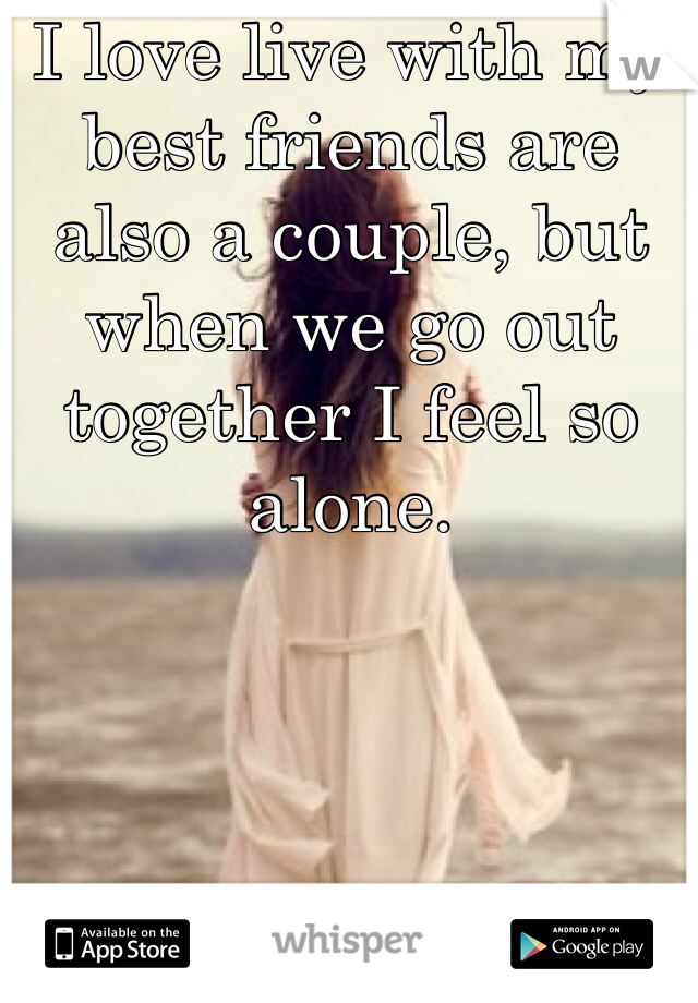 I love live with my best friends are also a couple, but when we go out together I feel so alone.