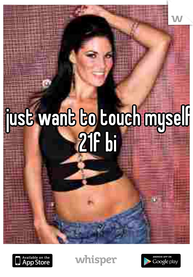 I just want to touch myself 21f bi