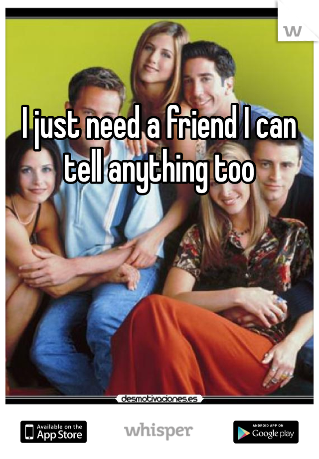 I just need a friend I can tell anything too