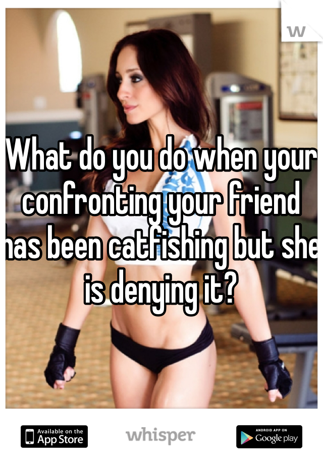 What do you do when your confronting your friend has been catfishing but she is denying it?