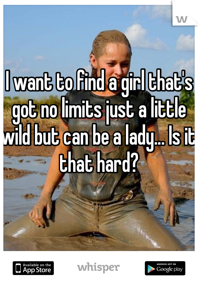I want to find a girl that's got no limits just a little wild but can be a lady... Is it that hard?