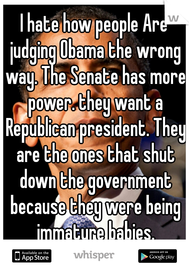 I hate how people Are judging Obama the wrong way. The Senate has more power. they want a Republican president. They are the ones that shut down the government because they were being immature babies.