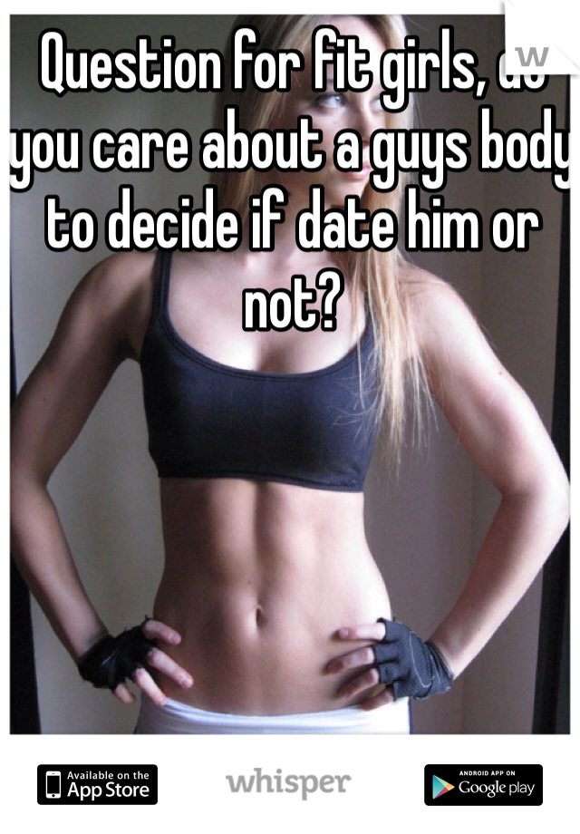Question for fit girls, do you care about a guys body to decide if date him or not?