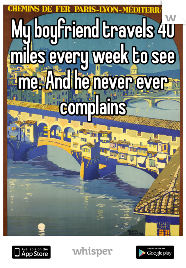 My boyfriend travels 40 miles every week to see me. And he never ever complains
