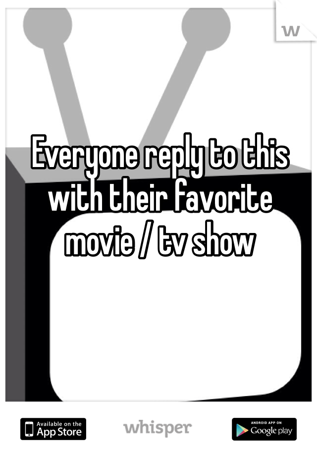 Everyone reply to this with their favorite movie / tv show