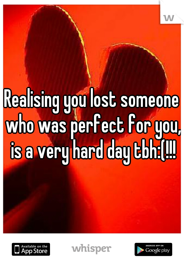 Realising you lost someone who was perfect for you, is a very hard day tbh:(!!!