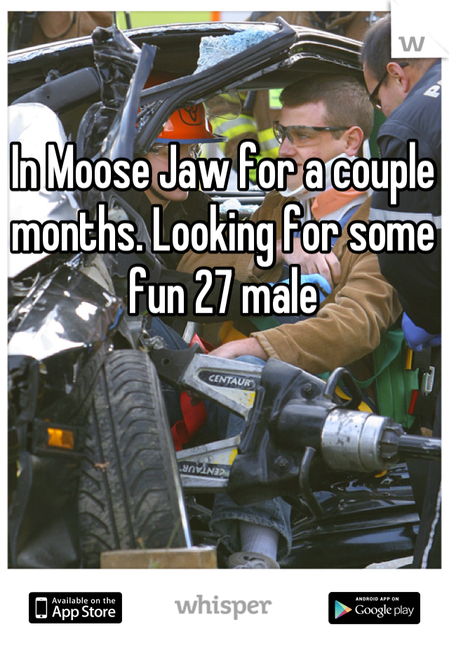 In Moose Jaw for a couple months. Looking for some fun 27 male