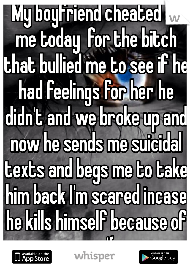 My boyfriend cheated on me today  for the bitch that bullied me to see if he had feelings for her he didn't and we broke up and now he sends me suicidal texts and begs me to take him back I'm scared incase he kills himself because of me :'(