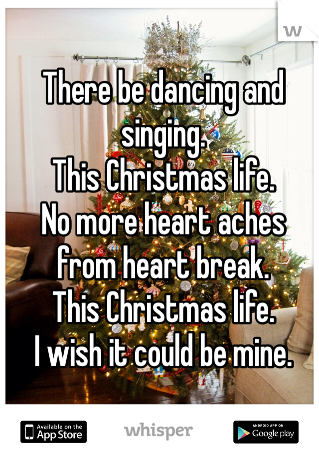 There be dancing and singing. This Christmas life. No more heart aches from heart break. This Christmas life. I wish it could be mine.