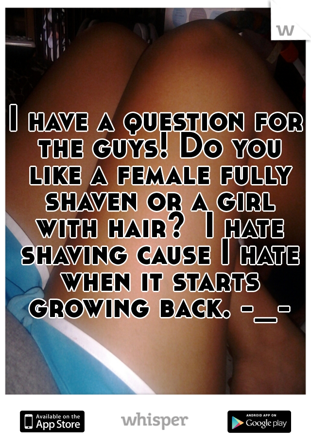 I have a question for the guys! Do you like a female fully shaven or a girl with hair?  I hate shaving cause I hate when it starts growing back. -_-