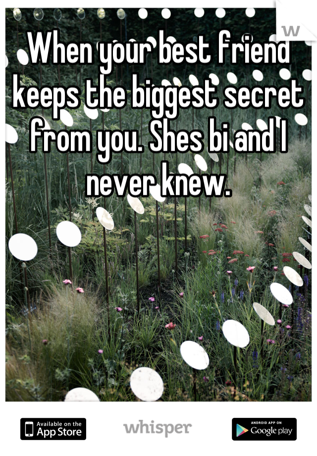 When your best friend keeps the biggest secret from you. Shes bi and I never knew.