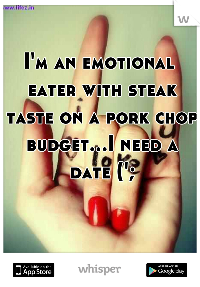 I'm an emotional eater with steak taste on a pork chop budget...I need a date (';