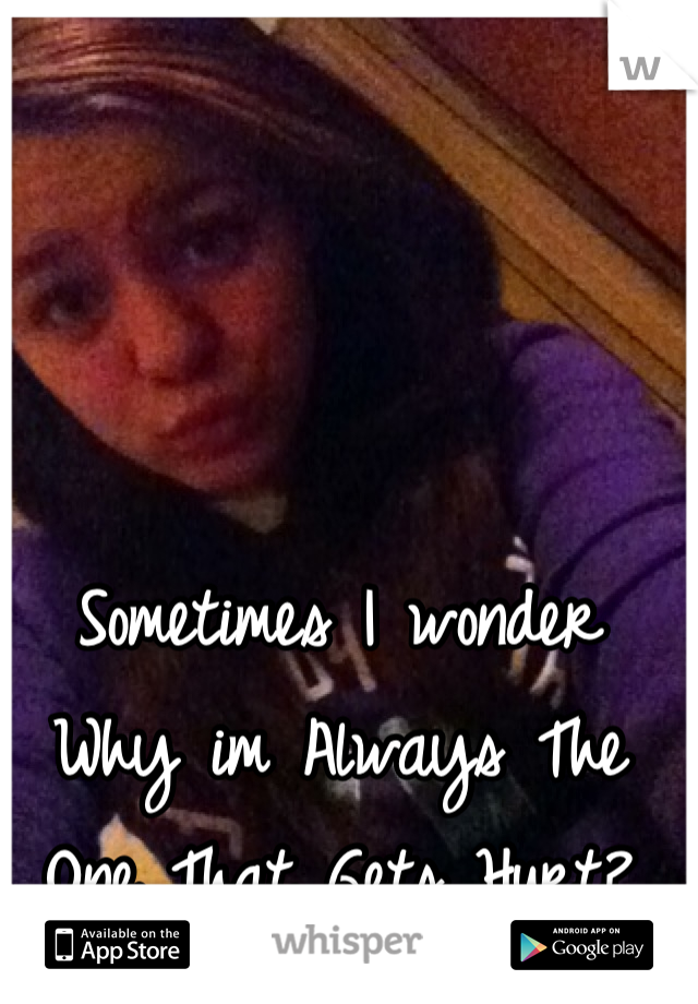 Sometimes I wonder Why im Always The One That Gets Hurt?