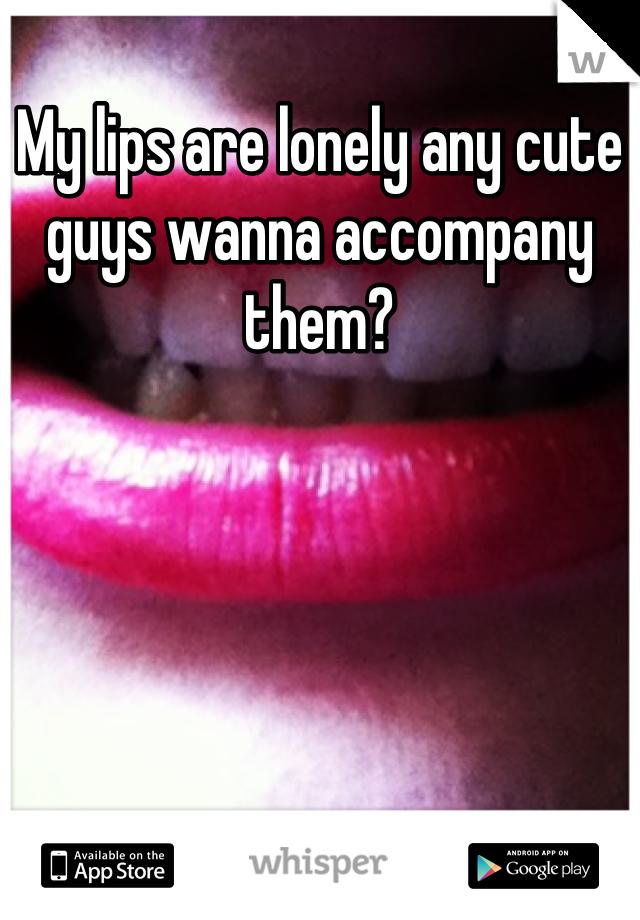 My lips are lonely any cute guys wanna accompany them?