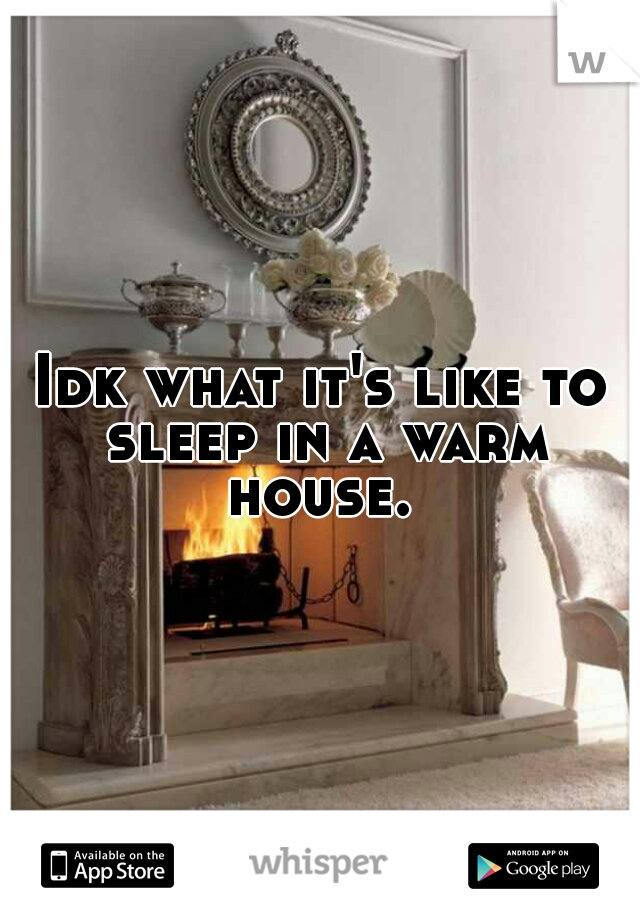 Idk what it's like to sleep in a warm house.