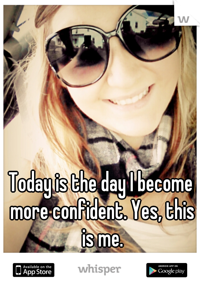 Today is the day I become more confident. Yes, this is me.