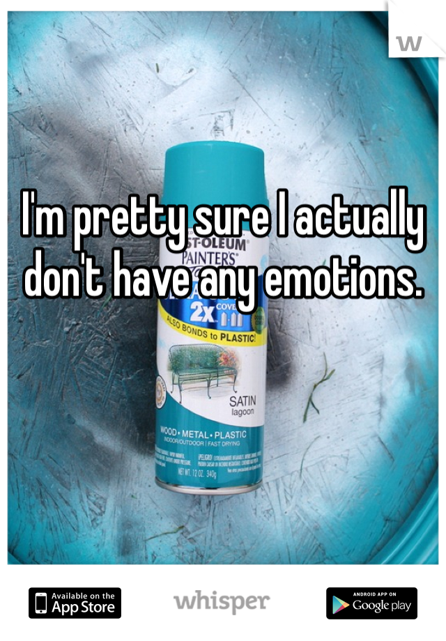 I'm pretty sure I actually don't have any emotions.