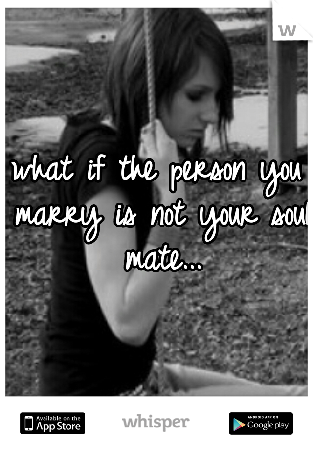 what if the person you marry is not your soul mate...
