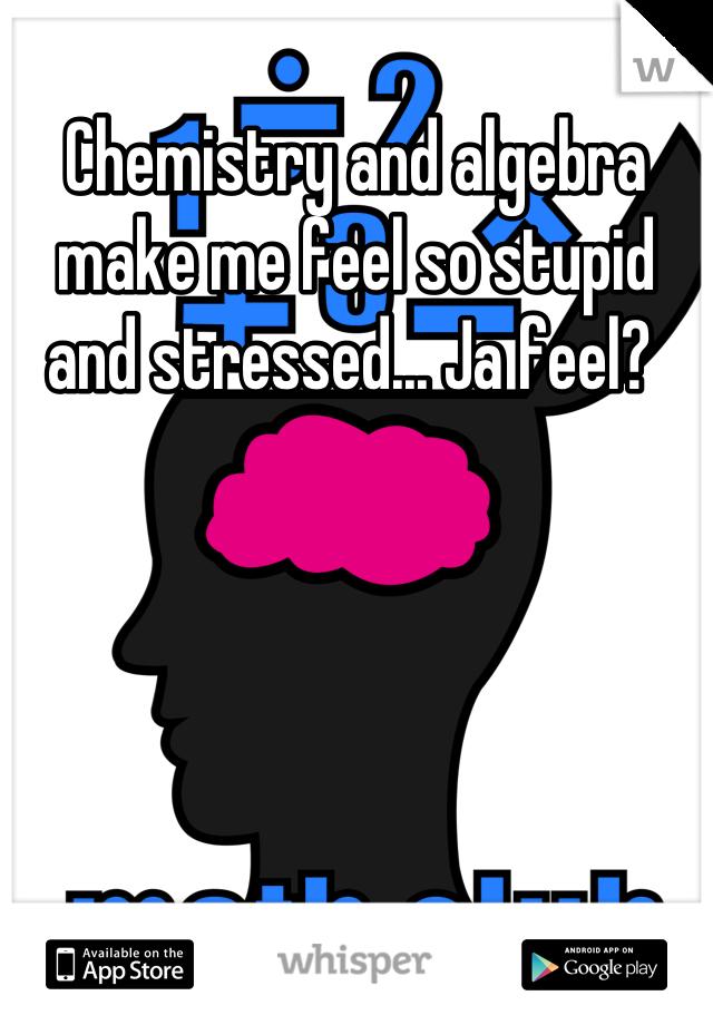 Chemistry and algebra make me feel so stupid and stressed... Ja feel?
