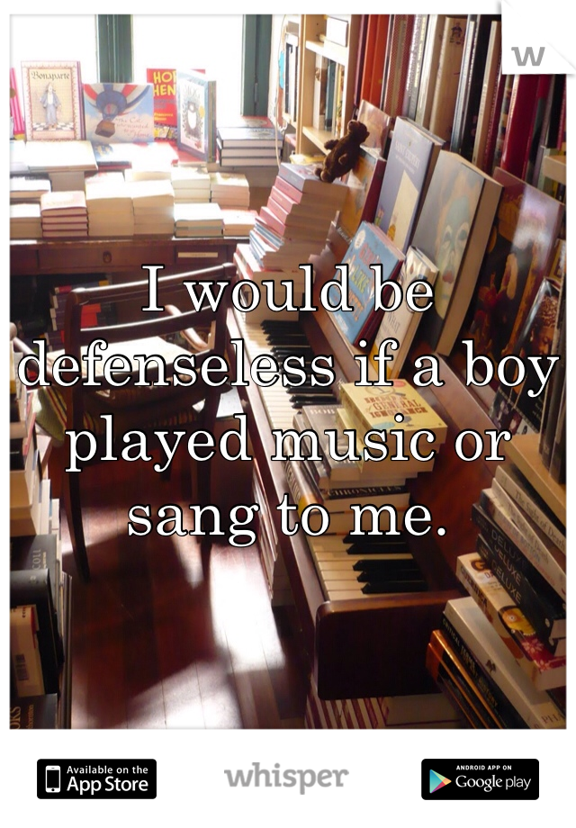 I would be defenseless if a boy played music or sang to me.