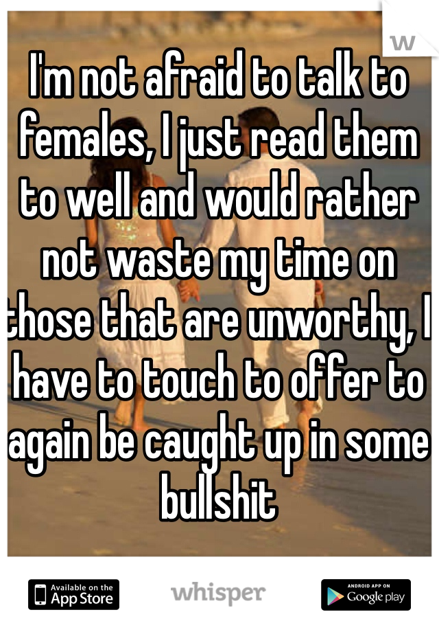 I'm not afraid to talk to females, I just read them to well and would rather not waste my time on those that are unworthy, I have to touch to offer to again be caught up in some bullshit