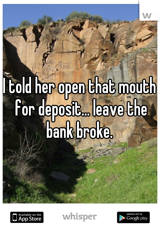 I told her open that mouth for deposit... leave the bank broke.