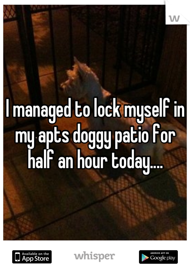 I managed to lock myself in my apts doggy patio for half an hour today....
