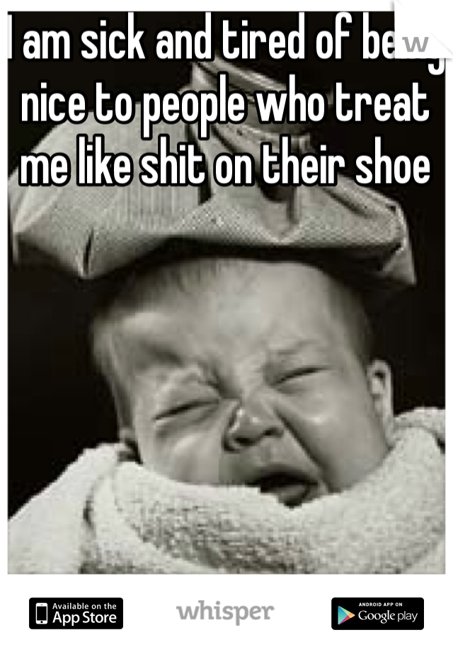 I am sick and tired of being nice to people who treat me like shit on their shoe