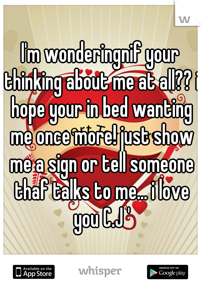 I'm wonderingnif your thinking about me at all?? i hope your in bed wanting me once more! just show me a sign or tell someone thaf talks to me... i love you C.J '