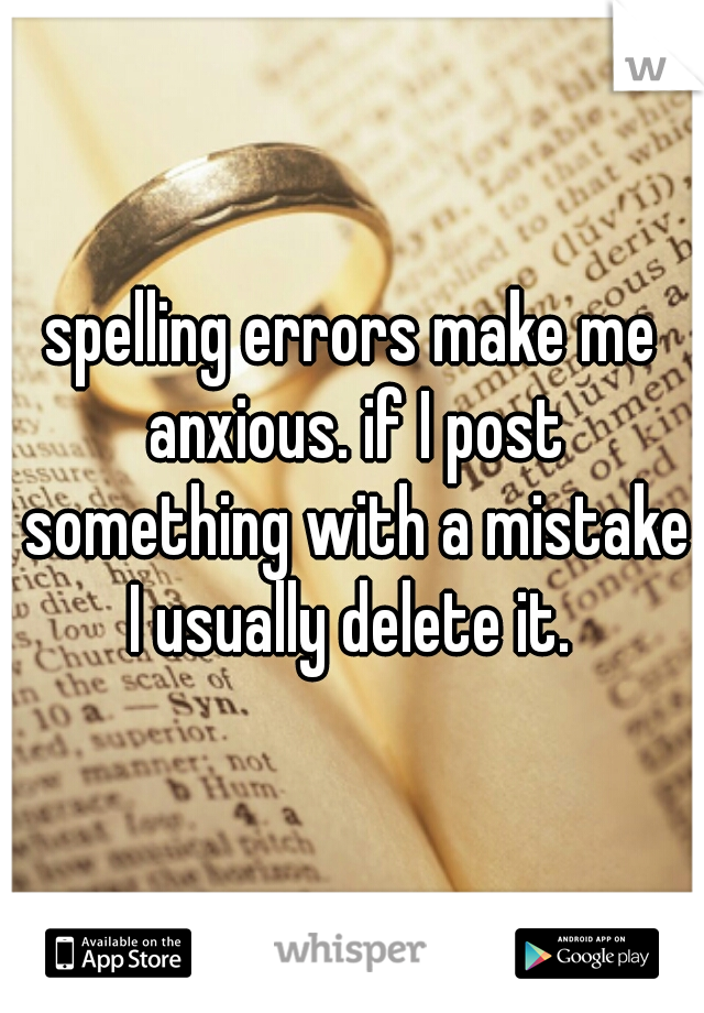spelling errors make me anxious. if I post something with a mistake I usually delete it.