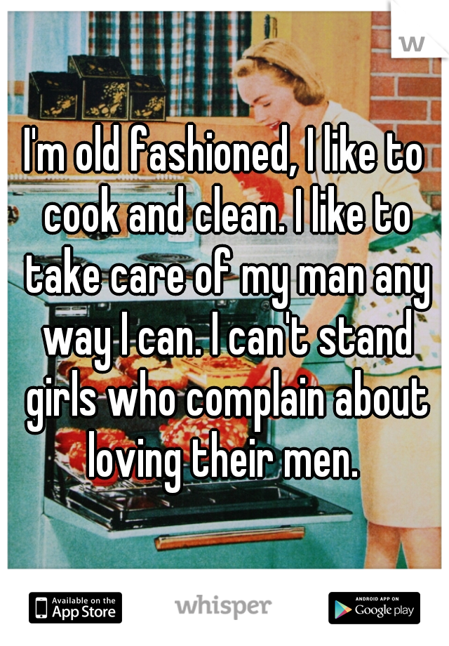 I'm old fashioned, I like to cook and clean. I like to take care of my man any way I can. I can't stand girls who complain about loving their men.