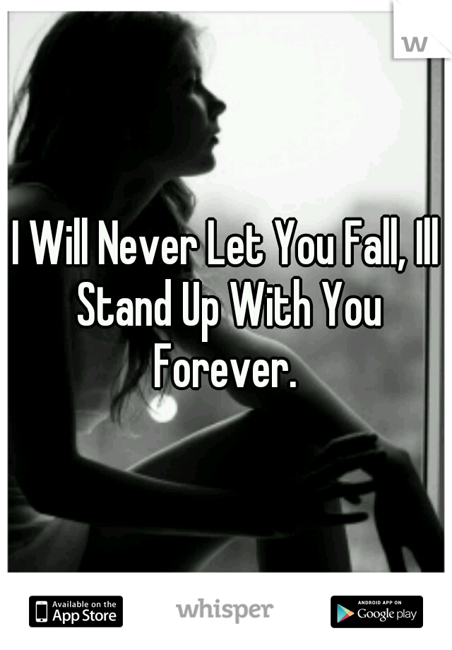 I Will Never Let You Fall, Ill Stand Up With You Forever.