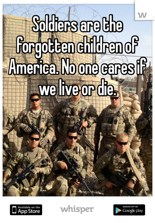 Soldiers are the forgotten children of America. No one cares if we live or die.