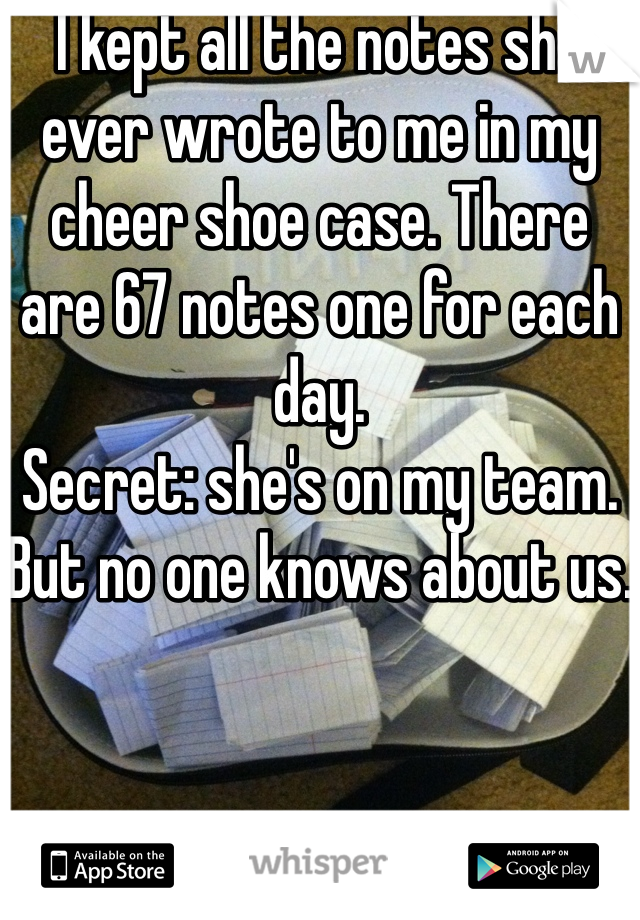 I kept all the notes she ever wrote to me in my cheer shoe case. There are 67 notes one for each day.  Secret: she's on my team. But no one knows about us.