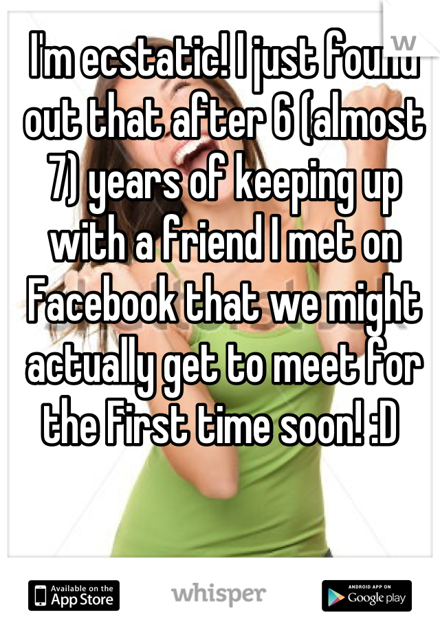 I'm ecstatic! I just found out that after 6 (almost 7) years of keeping up with a friend I met on Facebook that we might actually get to meet for the First time soon! :D