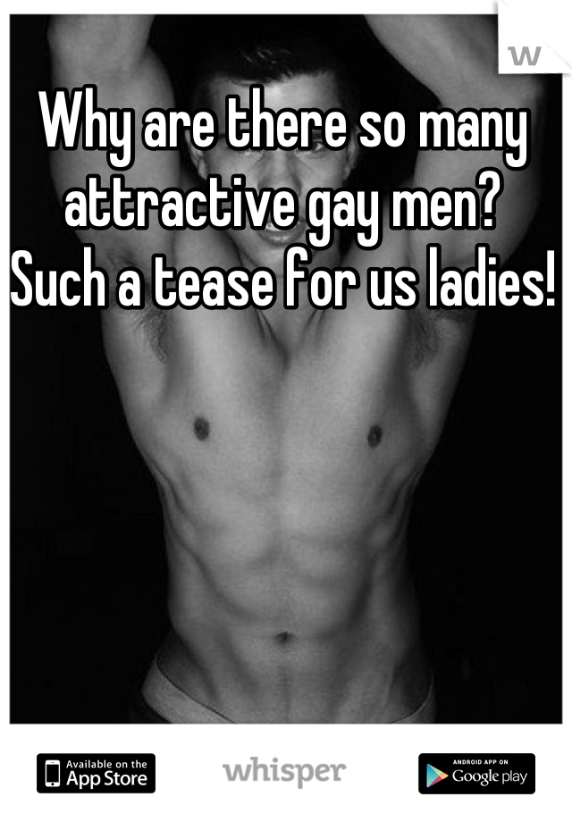 Why are there so many attractive gay men?  Such a tease for us ladies!
