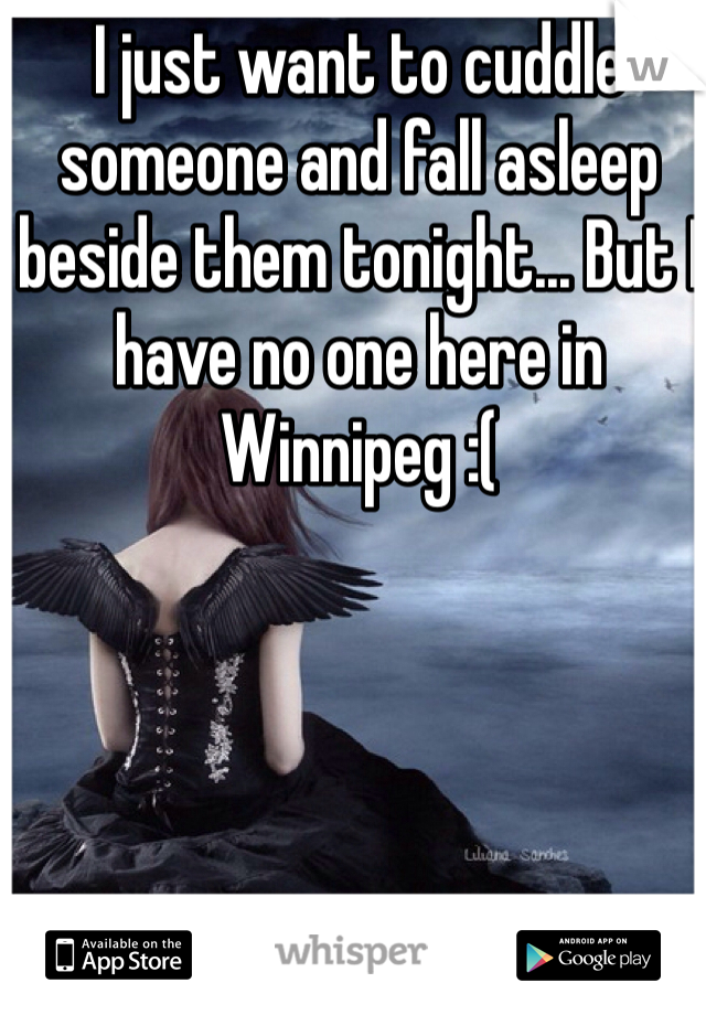 I just want to cuddle someone and fall asleep beside them tonight... But I have no one here in Winnipeg :(
