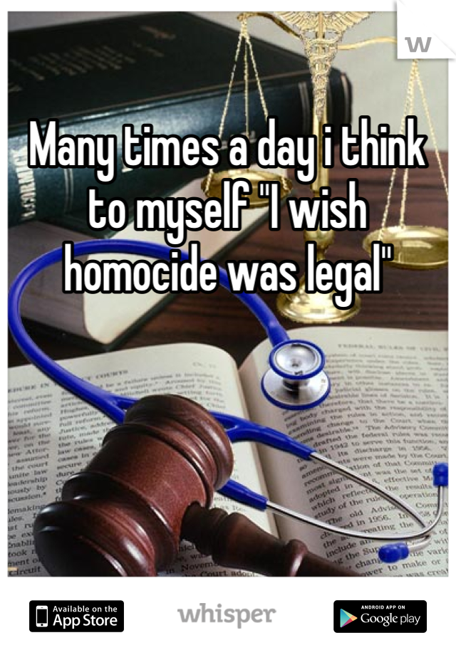 """Many times a day i think to myself """"I wish homocide was legal"""""""