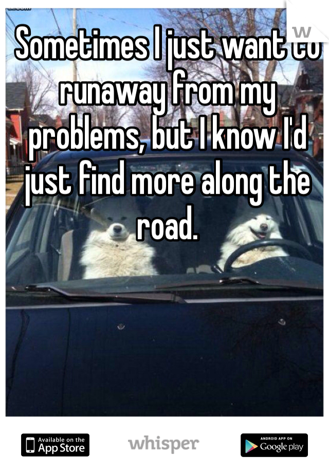 Sometimes I just want to runaway from my problems, but I know I'd just find more along the road.