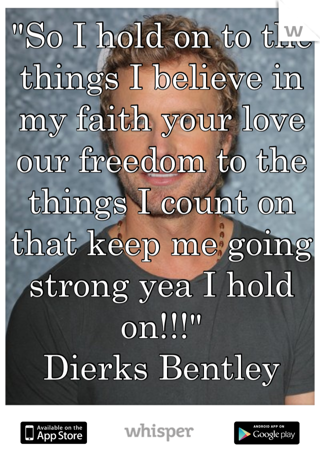 """So I hold on to the things I believe in my faith your love our freedom to the things I count on that keep me going strong yea I hold on!!!"" Dierks Bentley"