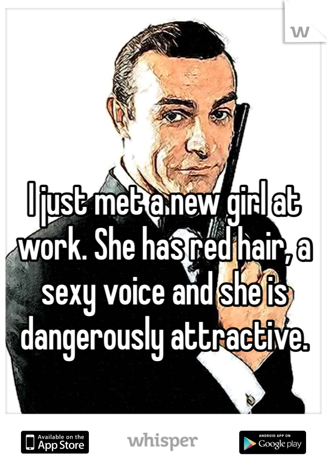 I just met a new girl at work. She has red hair, a sexy voice and she is dangerously attractive.