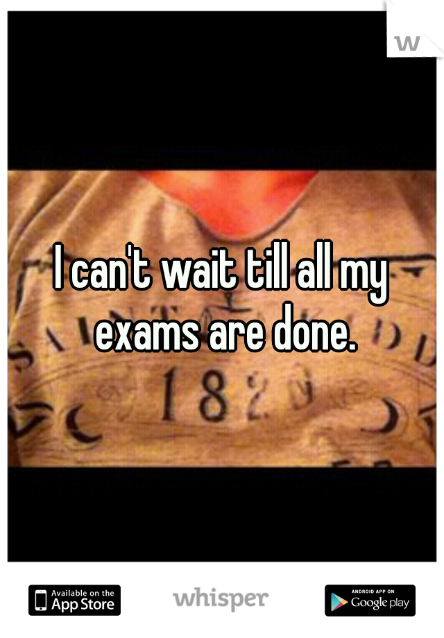 I can't wait till all my exams are done.