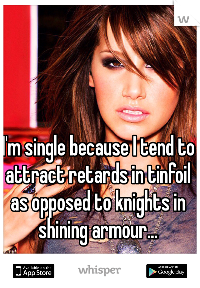 I'm single because I tend to attract retards in tinfoil as opposed to knights in shining armour...